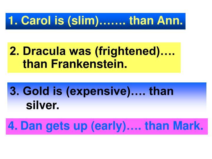 1. Carol is (slim)……. than Ann.