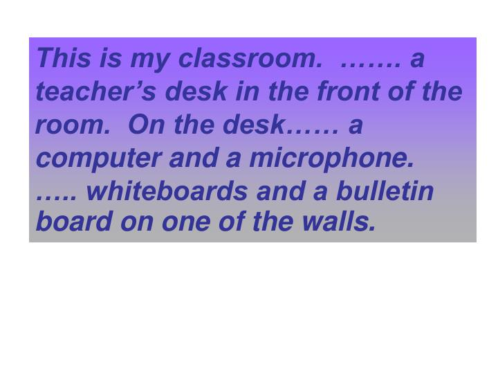 This is my classroom.  ……. a teacher's desk in the front of the room.  On the desk…… a computer and a microphone.