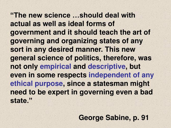 """""""The new science …should deal with actual as well as ideal forms of government and it should teach the art of governing and organizing states of any sort in any desired manner. This new general science of politics, therefore, was not only"""
