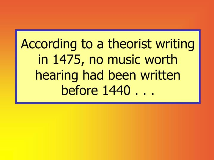According to a theorist writing in 1475, no music worth hearing had been written before 1440 . . .