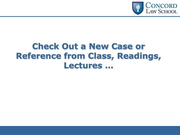 Check Out a New Case or Reference from Class, Readings, Lectures …