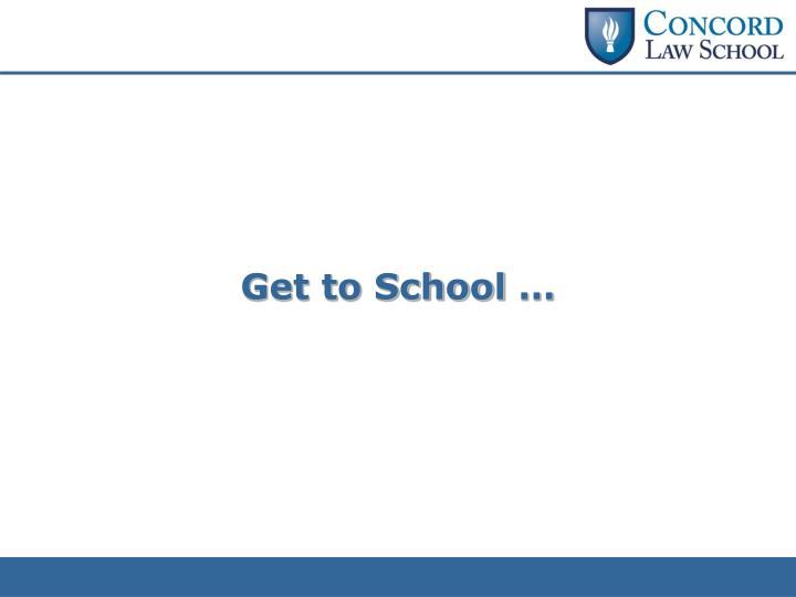 Get to School …