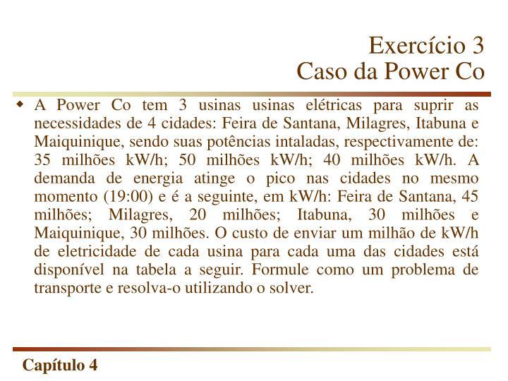 A Power Co tem 3 usinas usinas elétricas para suprir as necessidades de 4 cidades: Feira de Santana, Milagres, Itabuna e Maiquinique, sendo suas potências intaladas, respectivamente de: 35 milhões kW/h; 50 milhões kW/h; 40 milhões kW/h. A demanda de energia atinge o pico nas cidades no mesmo momento (19:00) e é a seguinte, em kW/h: Feira de Santana, 45 milhões; Milagres, 20 milhões; Itabuna, 30 milhões e Maiquinique, 30 milhões. O custo de enviar um milhão de kW/h de eletricidade de cada usina para cada uma das cidades está disponível na tabela a seguir. Formule como um problema de transporte e resolva-o utilizando o solver.
