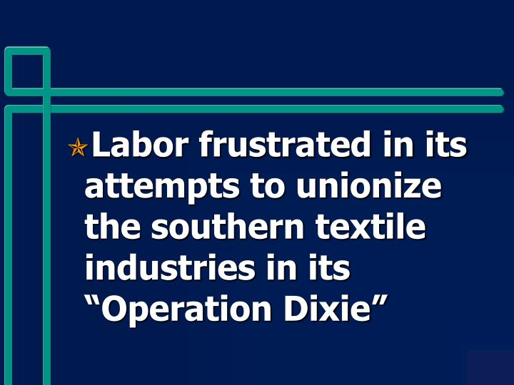 """Labor frustrated in its attempts to unionize the southern textile industries in its """"Operation Dixie"""""""