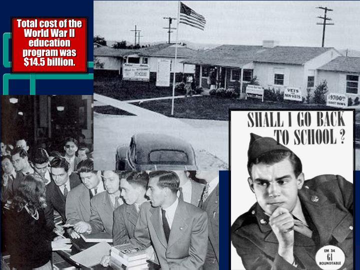 Total cost of the World War II education program was $14.5 billion.