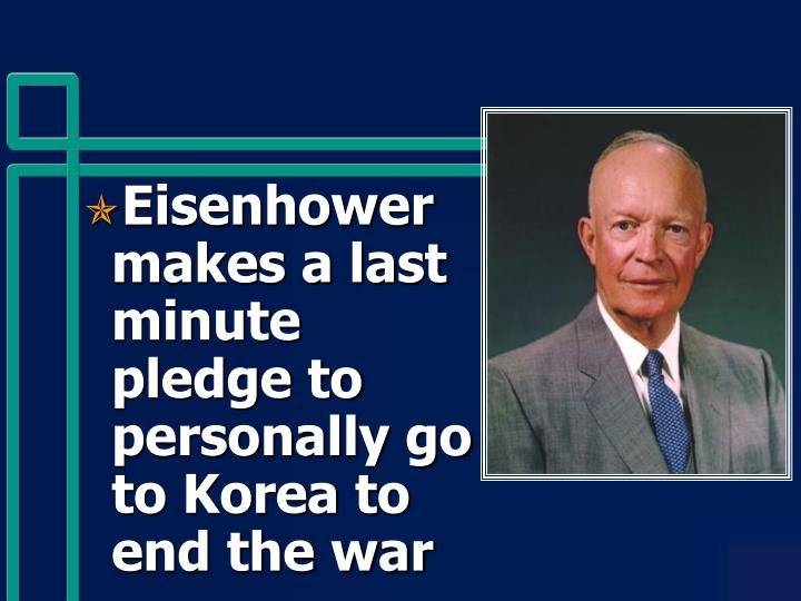 Eisenhower makes a last minute pledge to personally go to Korea to end the war