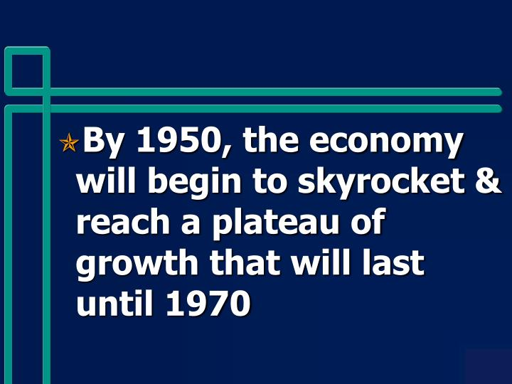 By 1950, the economy will begin to skyrocket & reach a plateau of growth that will last until 1970
