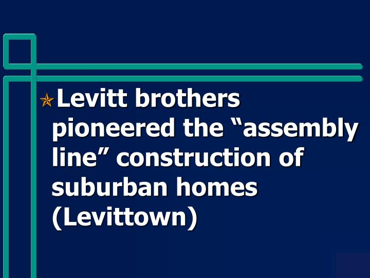 """Levitt brothers pioneered the """"assembly line"""" construction of suburban homes (Levittown)"""