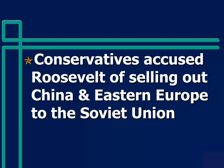 Conservatives accused Roosevelt of selling out China & Eastern Europe to the Soviet Union