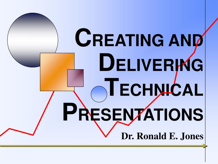 C reating and d elivering t echnical p resentations dr ronald e jones