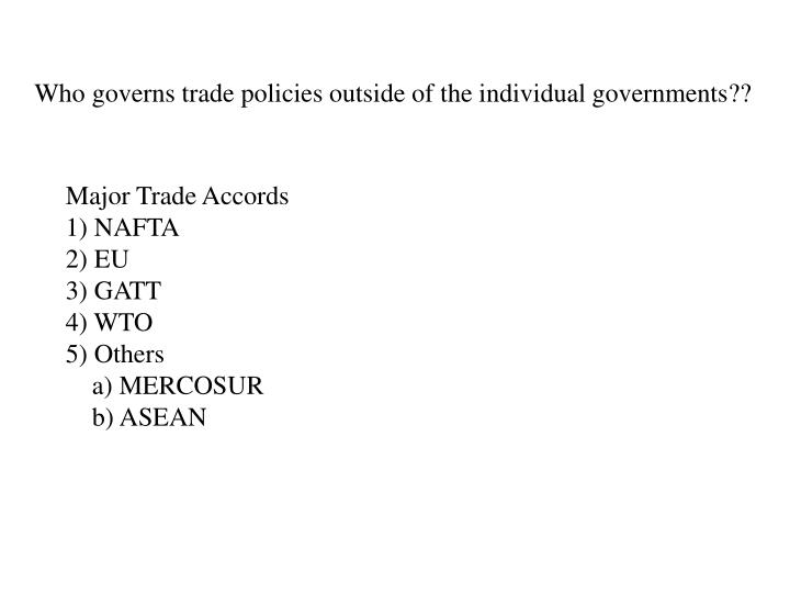 Who governs trade policies outside of the individual governments??