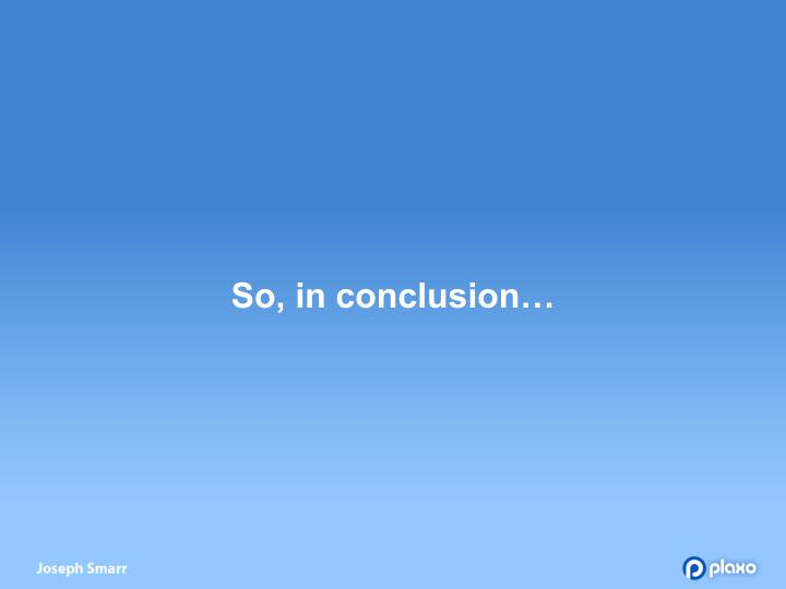 So, in conclusion…
