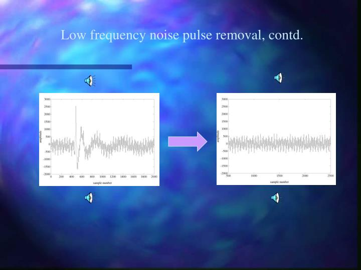 Low frequency noise pulse removal, contd.