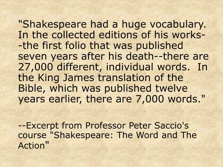 """Shakespeare had a huge vocabulary.  In the collected editions of his works--the first folio that was published seven years after his death--there are 27,000 different, individual words.  In the King James translation of the Bible, which was published twelve years earlier, there are 7,000 words."""