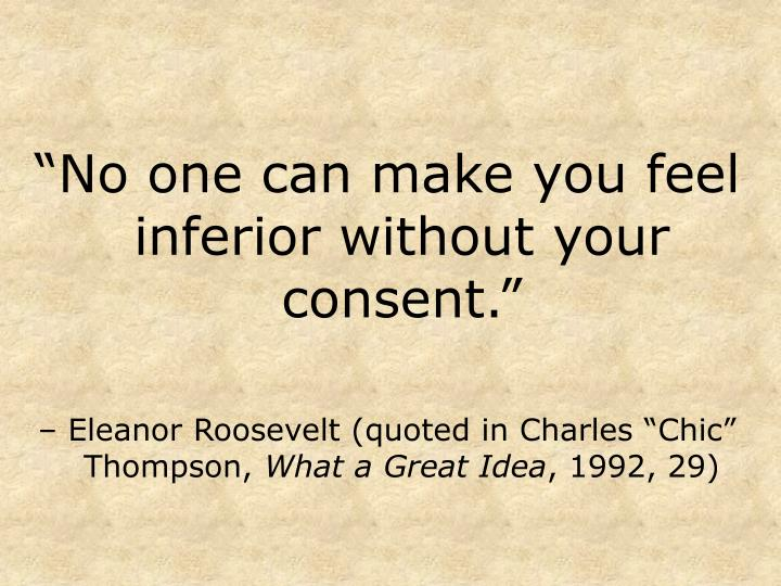 """No one can make you feel inferior without your consent."""
