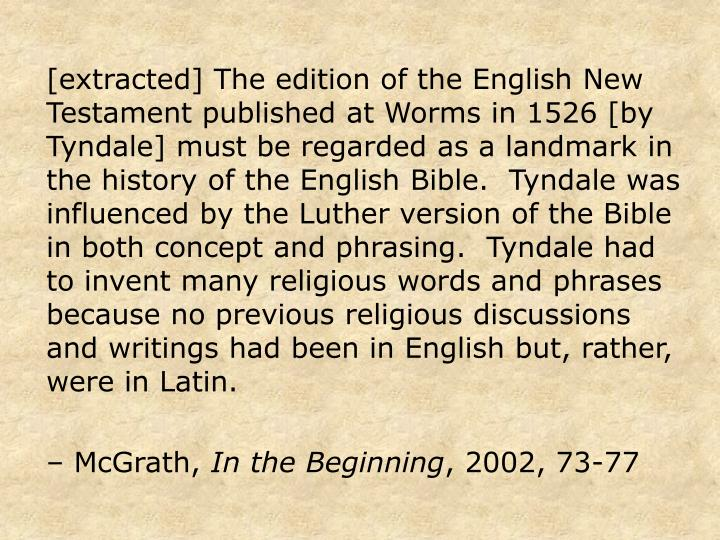 [extracted] The edition of the English New Testament published at Worms in 1526 [by Tyndale] must be regarded as a landmark in the history of the English Bible.  Tyndale was influenced by the Luther version of the Bible in both concept and phrasing.  Tyndale had to invent many religious words and phrases because no previous religious discussions and writings had been in English but, rather, were in Latin.