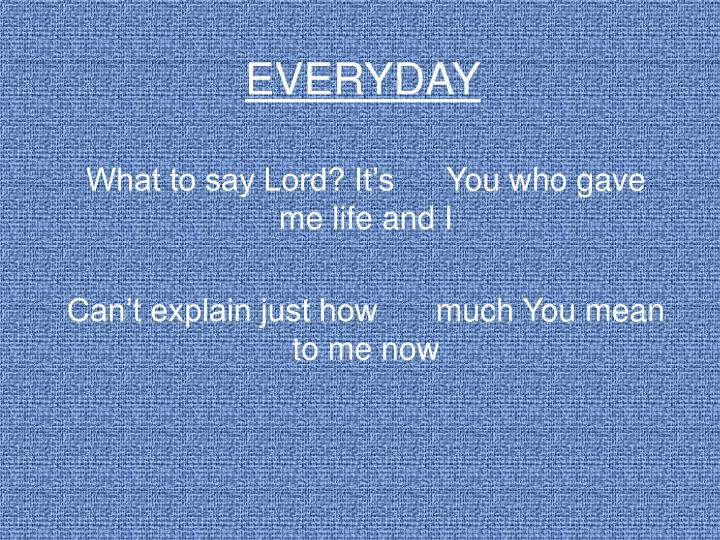 What to say Lord? It's You who gave me life and I