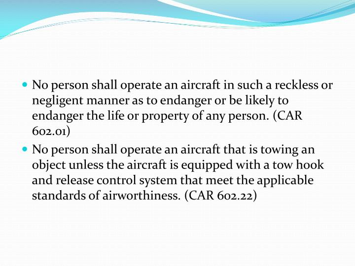 No person shall operate an aircraft in such a reckless or negligent manner as to endanger or be likely to endanger the life or property of any person. (CAR 602.01)