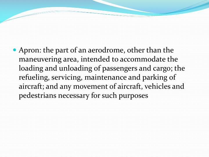 Apron: the part of an aerodrome, other than the maneuvering area, intended to accommodate the loading and unloading of passengers and cargo; the refueling, servicing, maintenance and parking of aircraft; and any movement of aircraft, vehicles and pedestrians necessary for such purposes