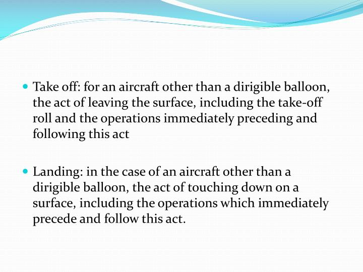 Take off: for an aircraft other than a dirigible balloon, the act of leaving the surface, including the take-off roll and the operations immediately preceding and following this act