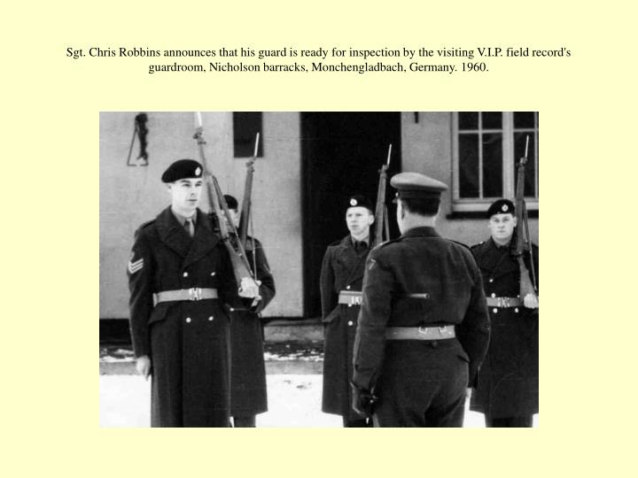 Sgt. Chris Robbins announces that his guard is ready for inspection by the visiting V.I.P. field record's guardroom, Nicholson barracks, Monchengladbach, Germany. 1960.