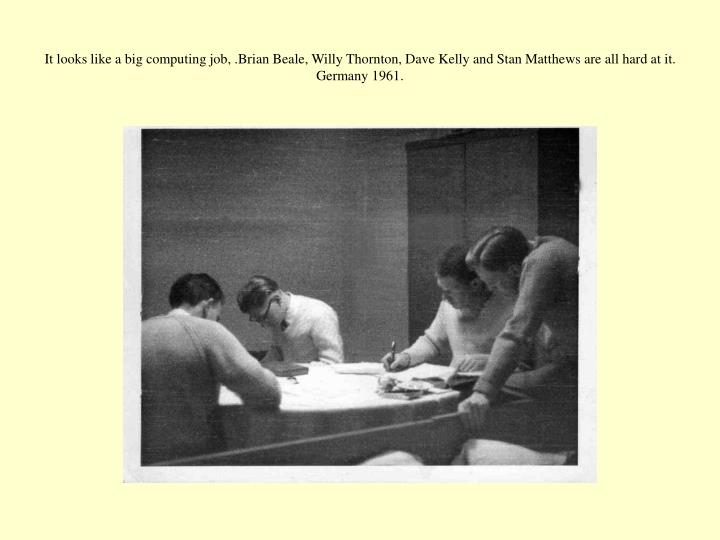 It looks like a big computing job, .Brian Beale, Willy Thornton, Dave Kelly and Stan Matthews are all hard at it. Germany 1961.