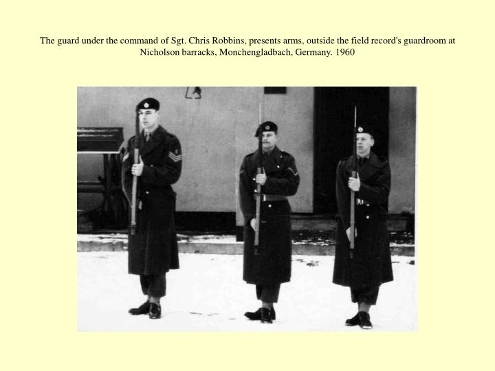The guard under the command of Sgt. Chris Robbins, presents arms, outside the field record's guardroom at Nicholson barracks, Monchengladbach, Germany. 1960
