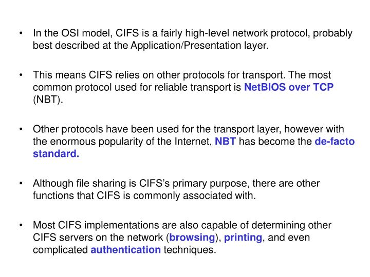 In the OSI model, CIFS is a fairly high-level network protocol, probably best described at the Appli...