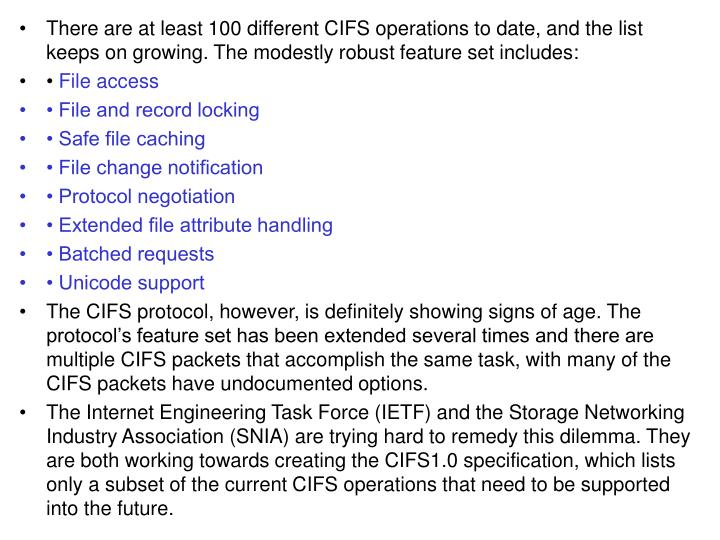 There are at least 100 different CIFS operations to date, and the list keeps on growing. The modestly robust feature set includes: