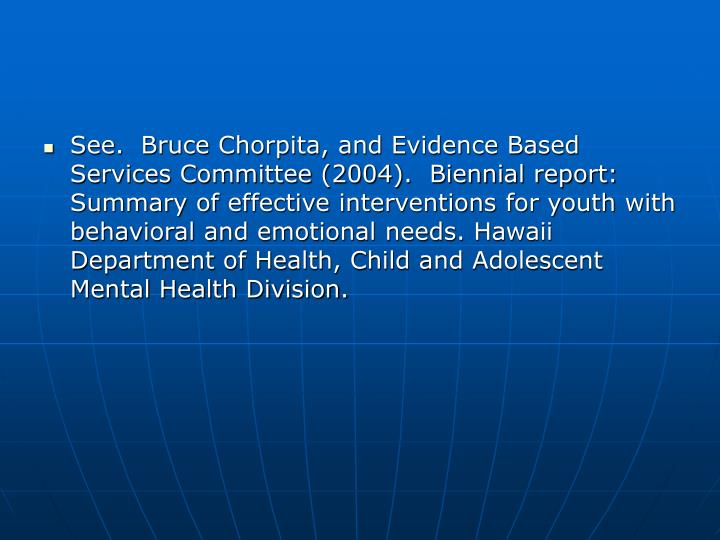 See.  Bruce Chorpita, and Evidence Based Services Committee (2004).  Biennial report: Summary of effective interventions for youth with behavioral and emotional needs. Hawaii Department of Health, Child and Adolescent Mental Health Division.