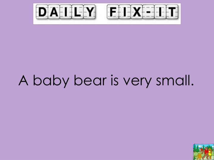 A baby bear is very small.