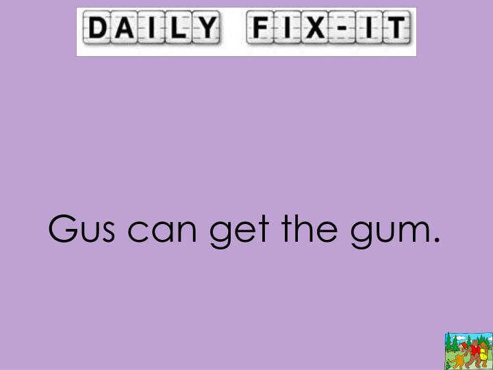 Gus can get the gum.