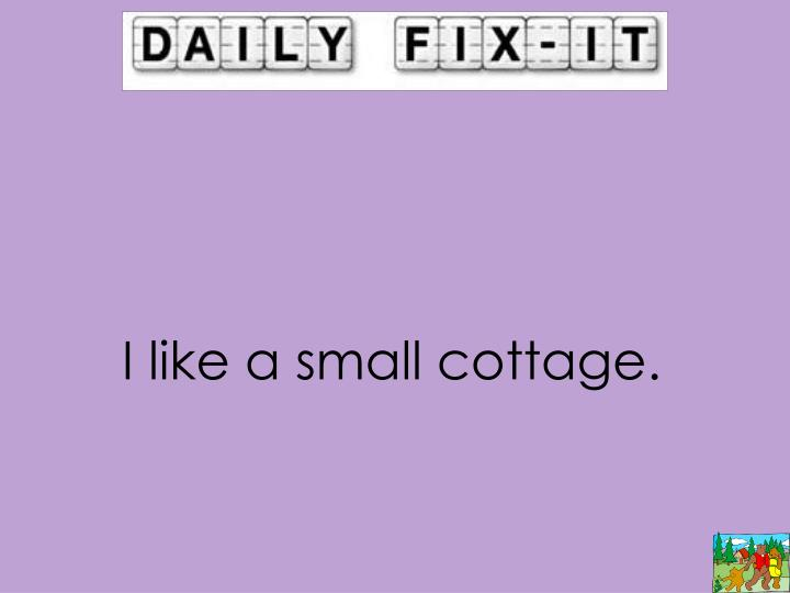 I like a small cottage.
