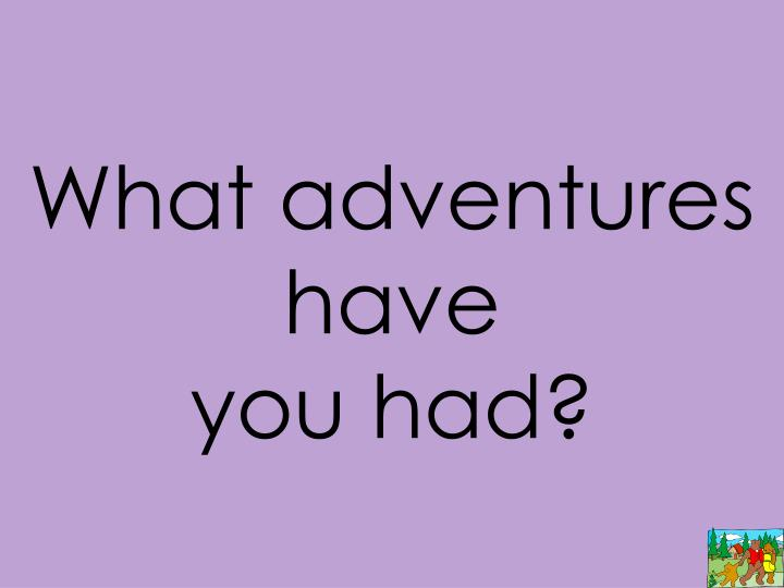 What adventures have