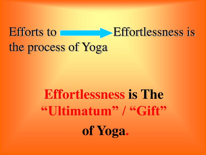 Efforts to                  Effortlessness is the process of Yoga