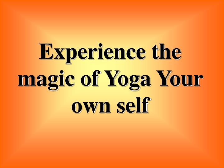 Experience the magic of Yoga Your own self
