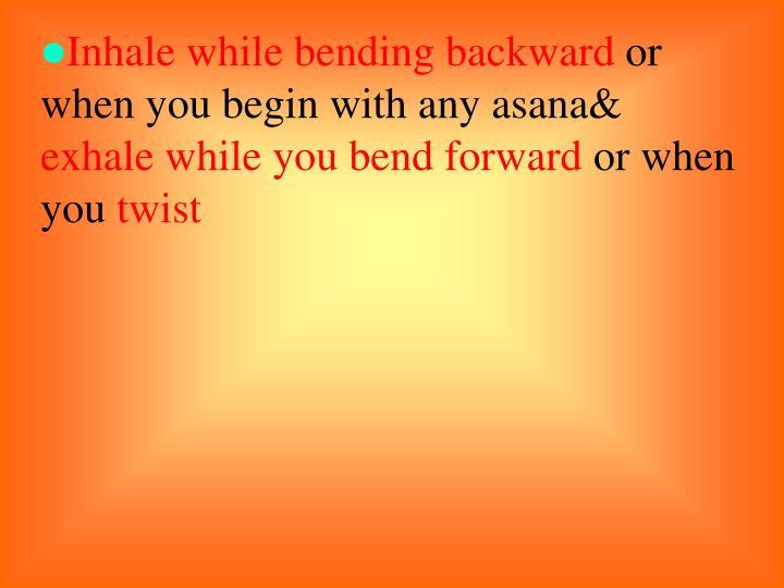Inhale while bending backward