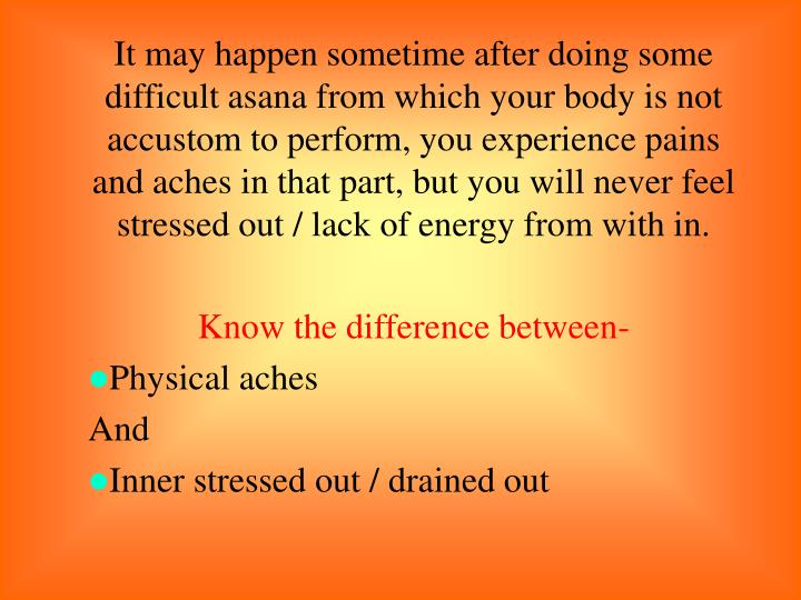It may happen sometime after doing some difficult asana from which your body is not accustom to perform, you experience pains and aches in that part, but you will never feel stressed out / lack of energy from with in.