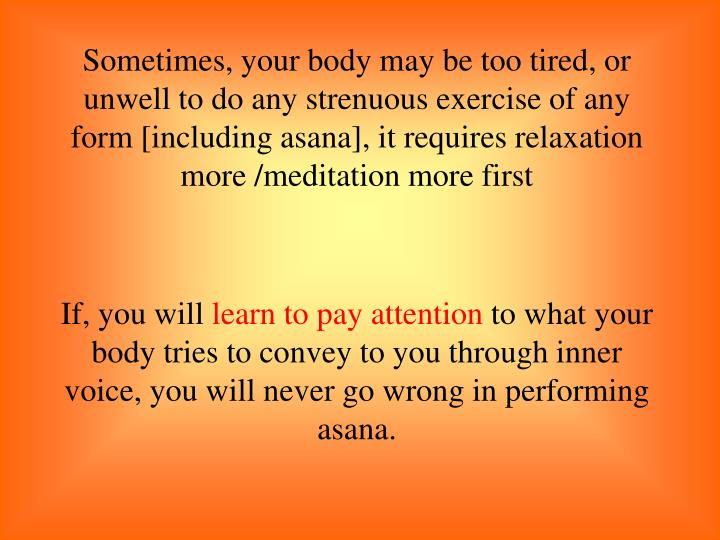 Sometimes, your body may be too tired, or unwell to do any strenuous exercise of any form [including asana], it requires relaxation more /meditation more first