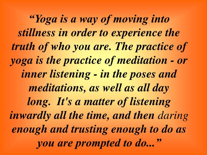 """""""Yoga is a way of moving into stillness in order to experience the truth of who you are. The practice of yoga is the practice of meditation - or inner listening - in the poses and meditations, as well as all day long. It's a matter of listening inwardly all the time, and then"""