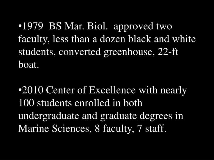 1979  BS Mar. Biol.  approved two faculty, less than a dozen black and white students, converted greenhouse, 22-ft boat.