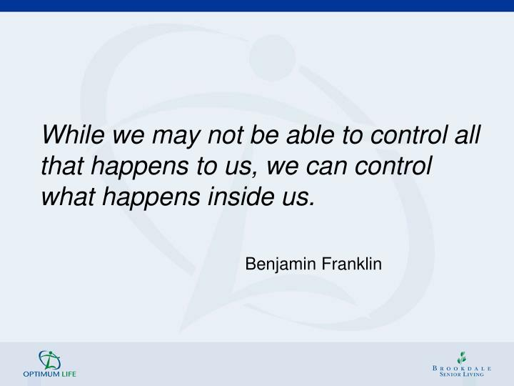 While we may not be able to control all that happens to us, we can control what happens inside us.