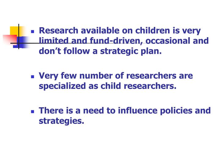 Research available on children is very limited and fund-driven, occasional and don't follow a strategic plan.