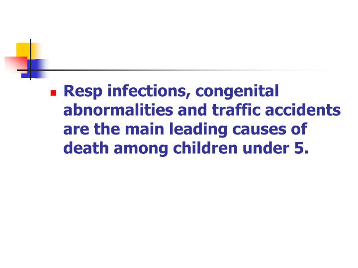 Resp infections, congenital abnormalities and traffic accidents are the main leading causes of death among children under 5.
