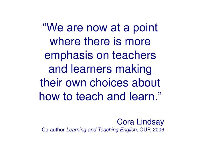 """""""We are now at a point where there is more emphasis on teachers and learners making their own choices about how to teach and learn."""""""