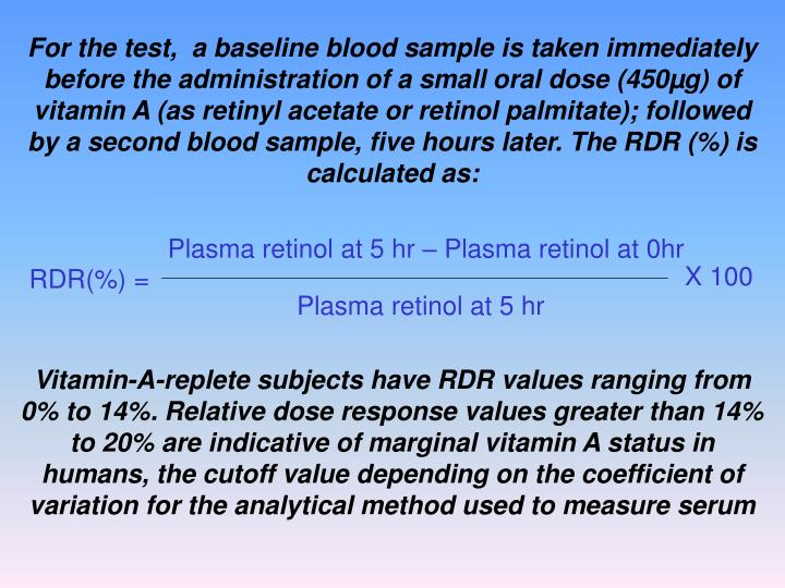 For the test,  a baseline blood sample is taken immediately before the administration of a small oral dose (450µg) of vitamin A (as retinyl acetate or retinol palmitate); followed by a second blood sample, five hours later. The RDR (%) is calculated as: