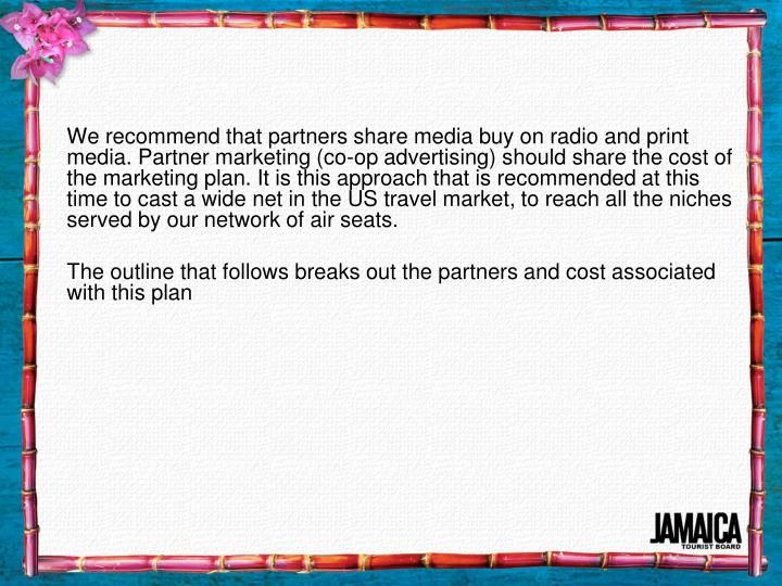 We recommend that partners share media buy on radio and print media. Partner marketing (co-op advertising) should share the cost of  the marketing plan. It is this approach that is recommended at this time to cast a wide net in the US travel market, to reach all the niches served by our network of air seats.