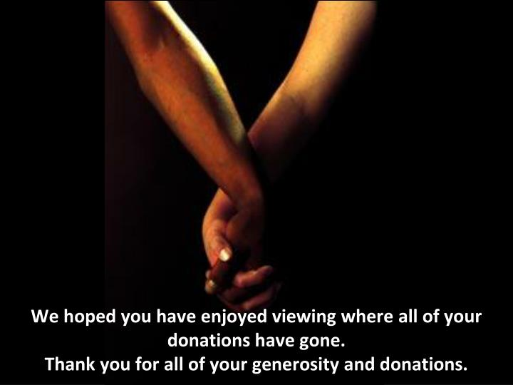 We hoped you have enjoyed viewing where all of your  donations have gone.