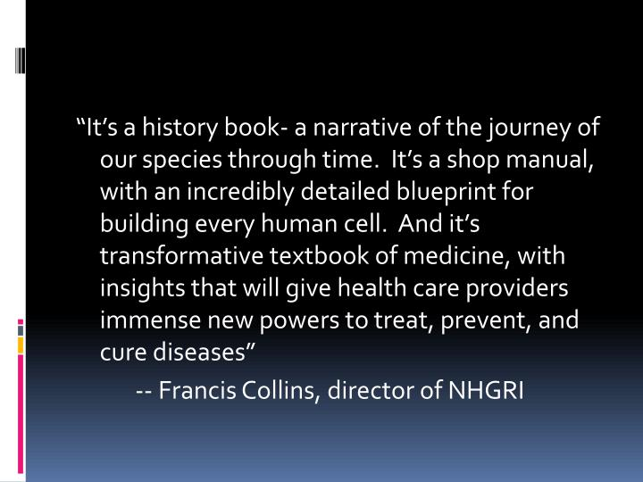 """It's a history book- a narrative of the journey of our species through time.  It's a shop manual, with an incredibly detailed blueprint for building every human cell.  And it's transformative textbook of medicine, with insights that will give health care providers immense new powers to treat, prevent, and cure diseases"""