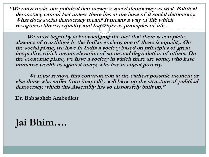 """""""We must make our political democracy a social democracy as well. Political democracy cannot last unless there lies at the base of it social democracy. What does social democracy mean? It means a way of life which recognizes liberty, equality and fraternity as principles of life-."""